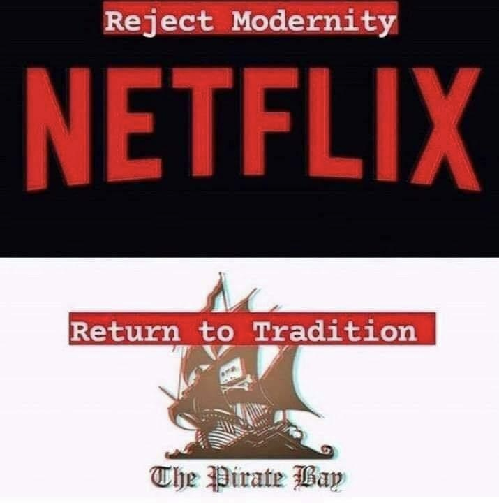 reject modernity: netflix<br /><br />return to tradition: the pirate bay